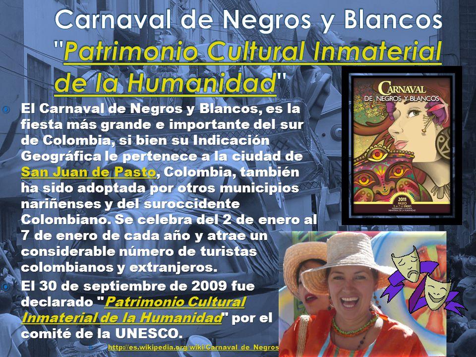 El Carnaval de Negros y Blancos, es la fiesta más grande e importante del sur de Colombia, si bien su Indicación Geográfica le pertenece a la ciudad de San Juan de Pasto, Colombia, también ha sido adoptada por otros municipios nariñenses y del suroccidente Colombiano.