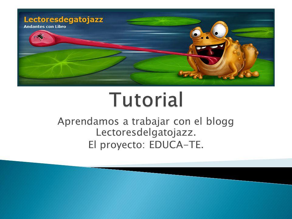 Aprendamos a trabajar con el blogg Lectoresdelgatojazz. El proyecto: EDUCA-TE.