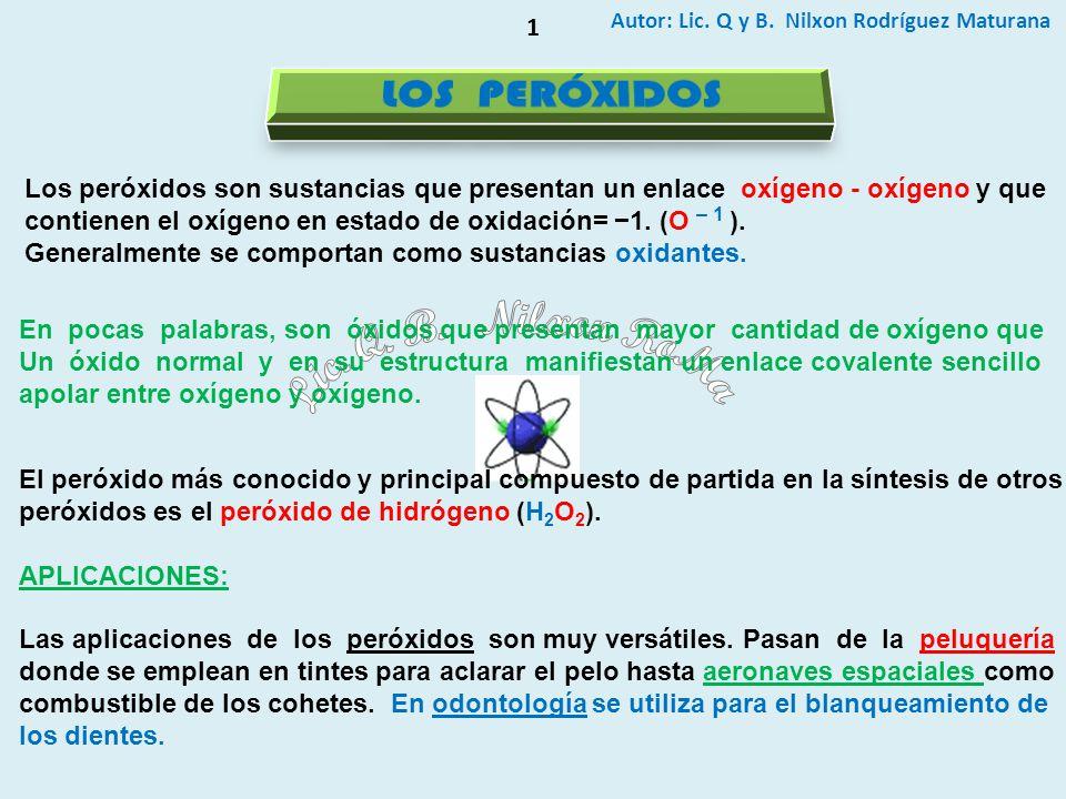 Autor: Lic. Q y B. Nilxon Rodríguez Maturana 1 Los peróxidos son sustancias que presentan un enlace oxígeno - oxígeno y que contienen el oxígeno en es