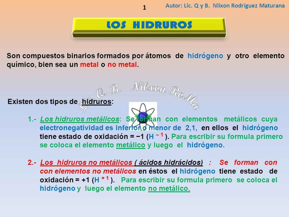 Autor: Lic. Q y B. Nilxon Rodríguez Maturana 1 Son compuestos binarios formados por átomos de hidrógeno y otro elemento químico, bien sea un metal o n