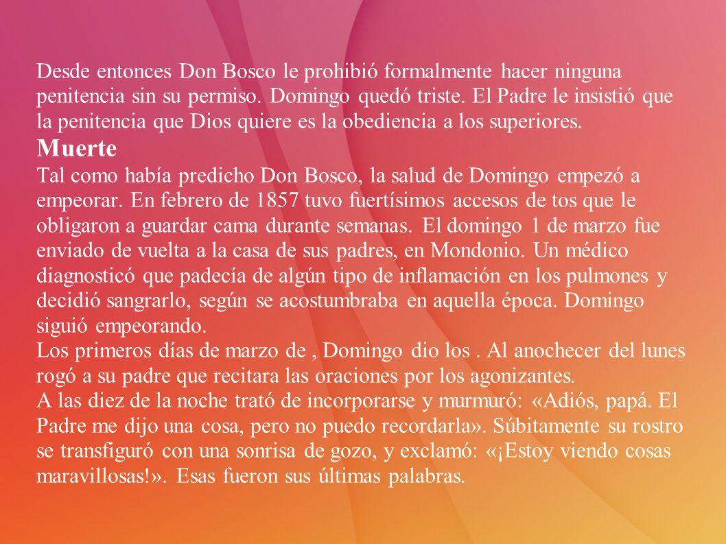 Desde entonces Don Bosco le prohibió formalmente hacer ninguna penitencia sin su permiso. Domingo quedó triste. El Padre le insistió que la penitencia