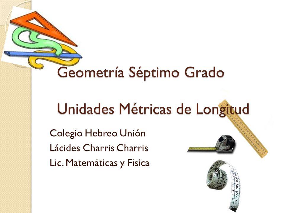 Geometría Séptimo Grado Unidades Métricas de Longitud Colegio Hebreo Unión Lácides Charris Charris Lic. Matemáticas y Física