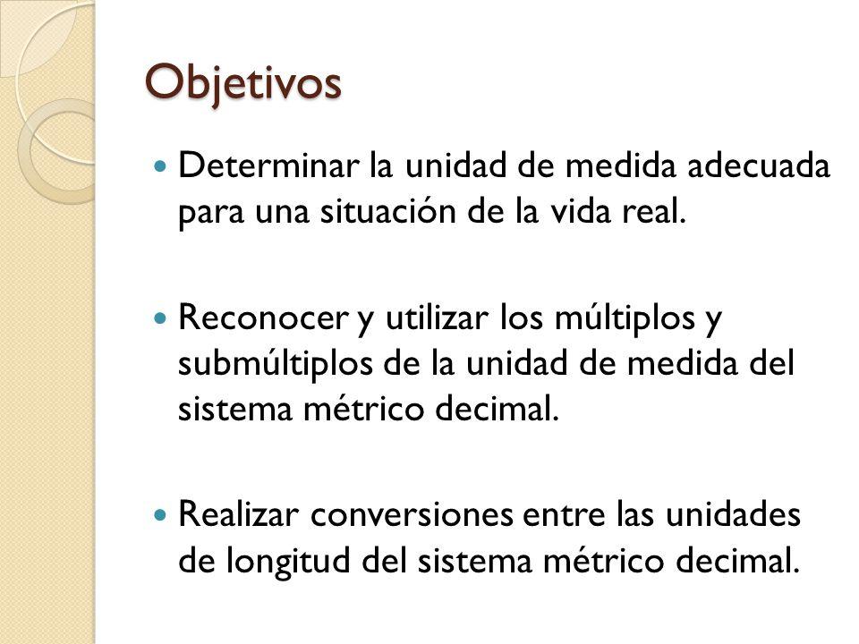 Objetivos Determinar la unidad de medida adecuada para una situación de la vida real. Reconocer y utilizar los múltiplos y submúltiplos de la unidad d