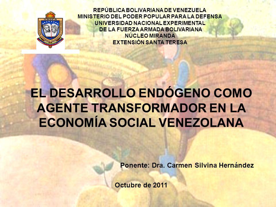 EL DESARROLLO ENDÓGENO COMO AGENTE TRANSFORMADOR EN LA ECONOMÍA SOCIAL VENEZOLANA Ponente: Dra.