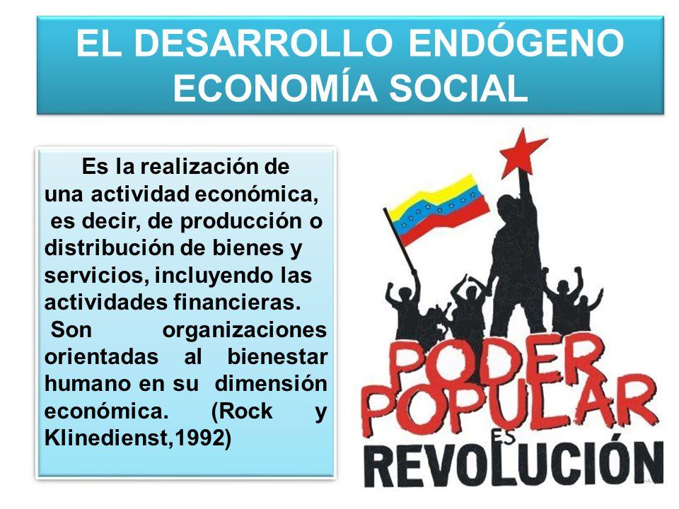 EL DESARROLLO ENDÓGENO ECONOMÍA SOCIAL Es la realización de una actividad económica, es decir, de producción o distribución de bienes y servicios, incluyendo las actividades financieras.