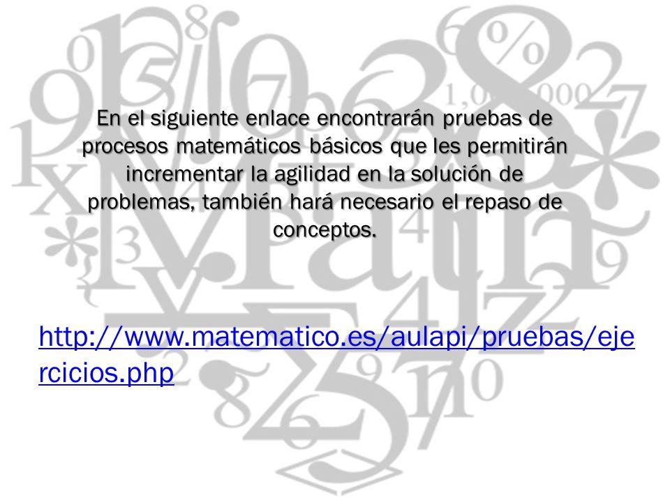 En el siguiente enlace encontrarán pruebas de procesos matemáticos básicos que les permitirán incrementar la agilidad en la solución de problemas, también hará necesario el repaso de conceptos.