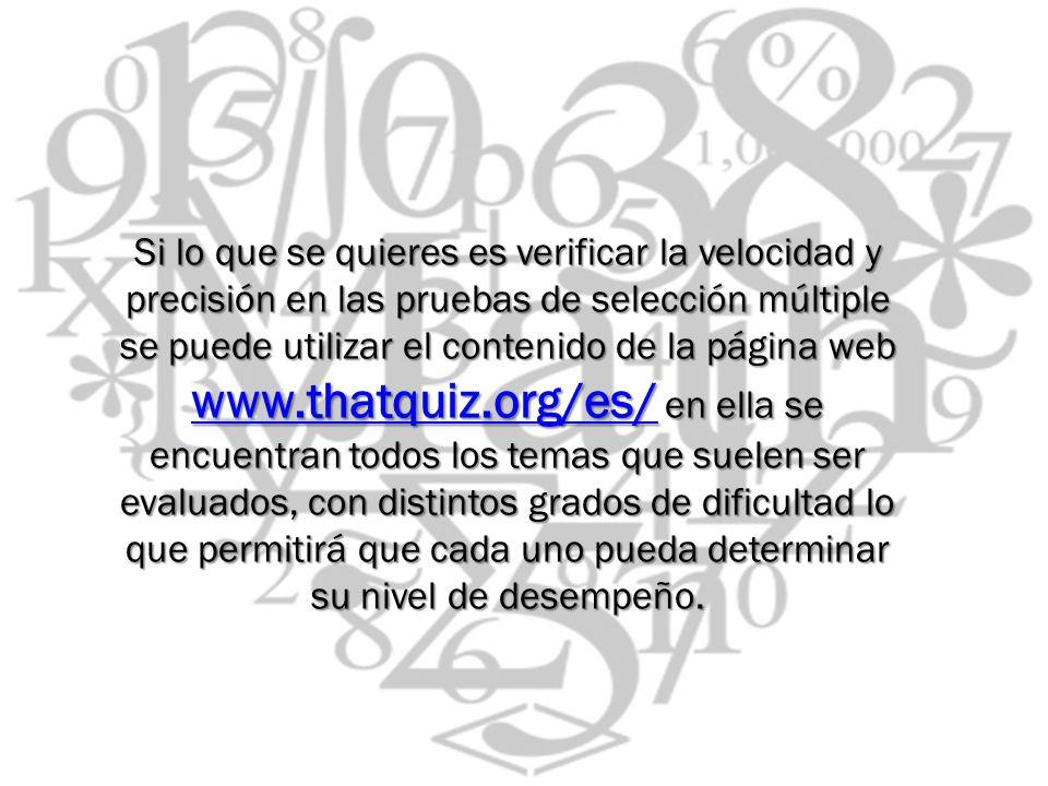 Si lo que se quieres es verificar la velocidad y precisión en las pruebas de selección múltiple se puede utilizar el contenido de la página web www.th