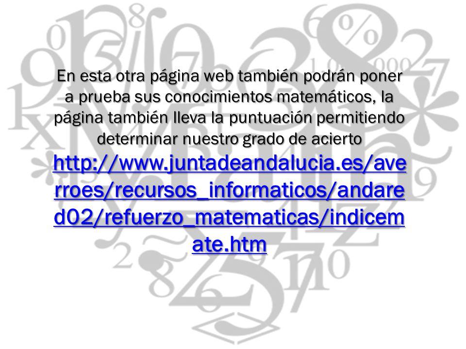 En esta otra página web también podrán poner a prueba sus conocimientos matemáticos, la página también lleva la puntuación permitiendo determinar nuestro grado de acierto http://www.juntadeandalucia.es/ave rroes/recursos_informaticos/andare d02/refuerzo_matematicas/indicem ate.htm http://www.juntadeandalucia.es/ave rroes/recursos_informaticos/andare d02/refuerzo_matematicas/indicem ate.htm http://www.juntadeandalucia.es/ave rroes/recursos_informaticos/andare d02/refuerzo_matematicas/indicem ate.htm