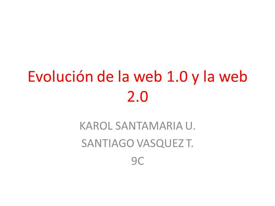 Evolución de la web 1.0 y la web 2.0 KAROL SANTAMARIA U. SANTIAGO VASQUEZ T. 9C