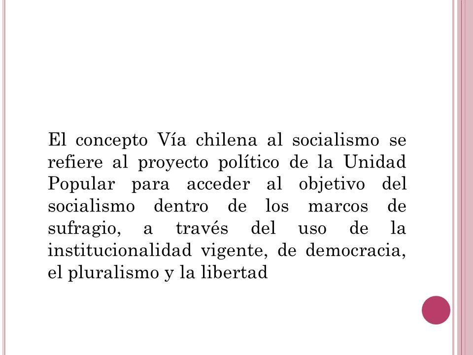 El concepto Vía chilena al socialismo se refiere al proyecto político de la Unidad Popular para acceder al objetivo del socialismo dentro de los marco