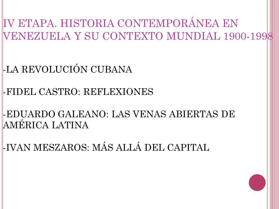 IV ETAPA. HISTORIA CONTEMPORÁNEA EN VENEZUELA Y SU CONTEXTO MUNDIAL 1900-1998 -LA REVOLUCIÓN CUBANA -FIDEL CASTRO: REFLEXIONES -EDUARDO GALEANO: LAS V
