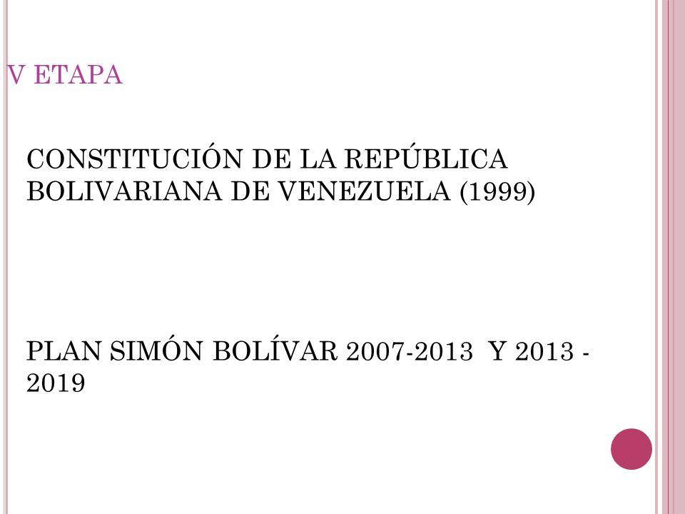 V ETAPA CONSTITUCIÓN DE LA REPÚBLICA BOLIVARIANA DE VENEZUELA (1999) PLAN SIMÓN BOLÍVAR 2007-2013 Y 2013 - 2019