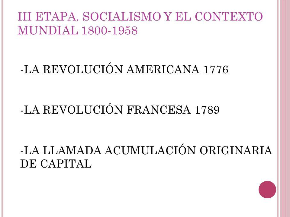 -LA REVOLUCIÓN AMERICANA 1776 -LA REVOLUCIÓN FRANCESA 1789 -LA LLAMADA ACUMULACIÓN ORIGINARIA DE CAPITAL III ETAPA. SOCIALISMO Y EL CONTEXTO MUNDIAL 1
