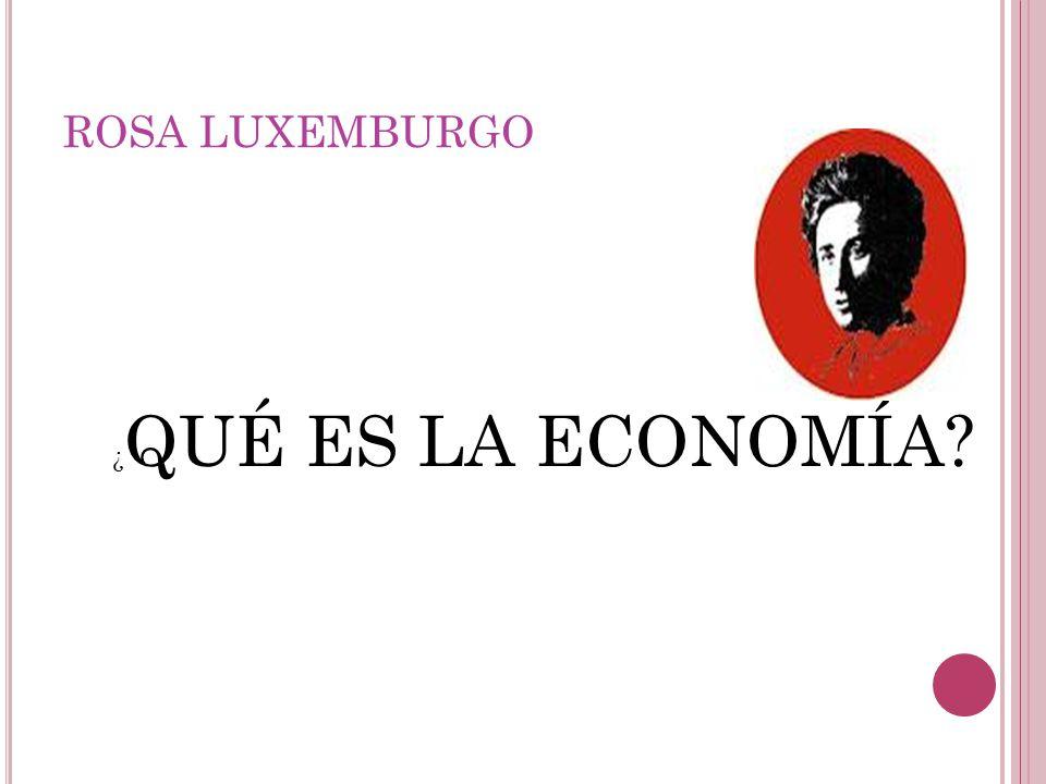 ROSA LUXEMBURGO ¿ QUÉ ES LA ECONOMÍA?
