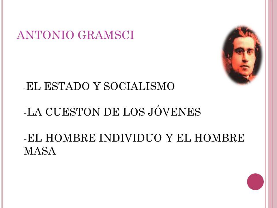 ANTONIO GRAMSCI - EL ESTADO Y SOCIALISMO -LA CUESTON DE LOS JÓVENES -EL HOMBRE INDIVIDUO Y EL HOMBRE MASA