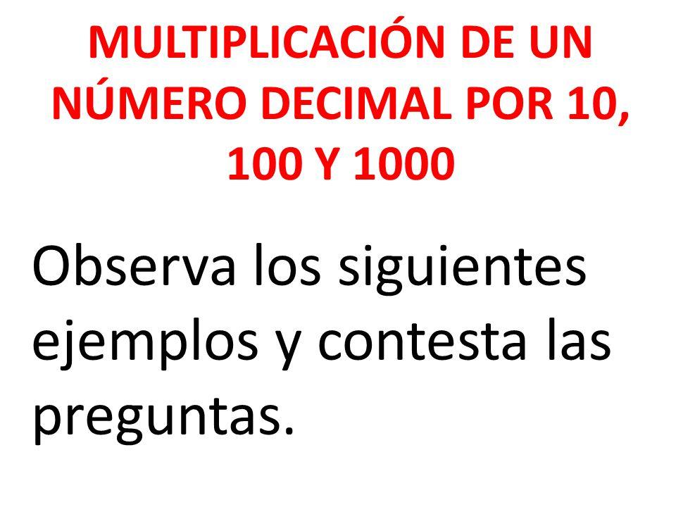 MULTIPLICACIÓN DE UN NÚMERO DECIMAL POR 10, 100 Y 1000 Observa los siguientes ejemplos y contesta las preguntas.