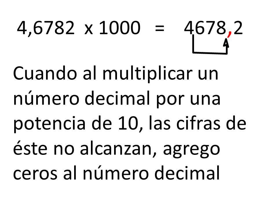 4,6782 x 1000 = 4678, 2 Cuando al multiplicar un número decimal por una potencia de 10, las cifras de éste no alcanzan, agrego ceros al número decimal