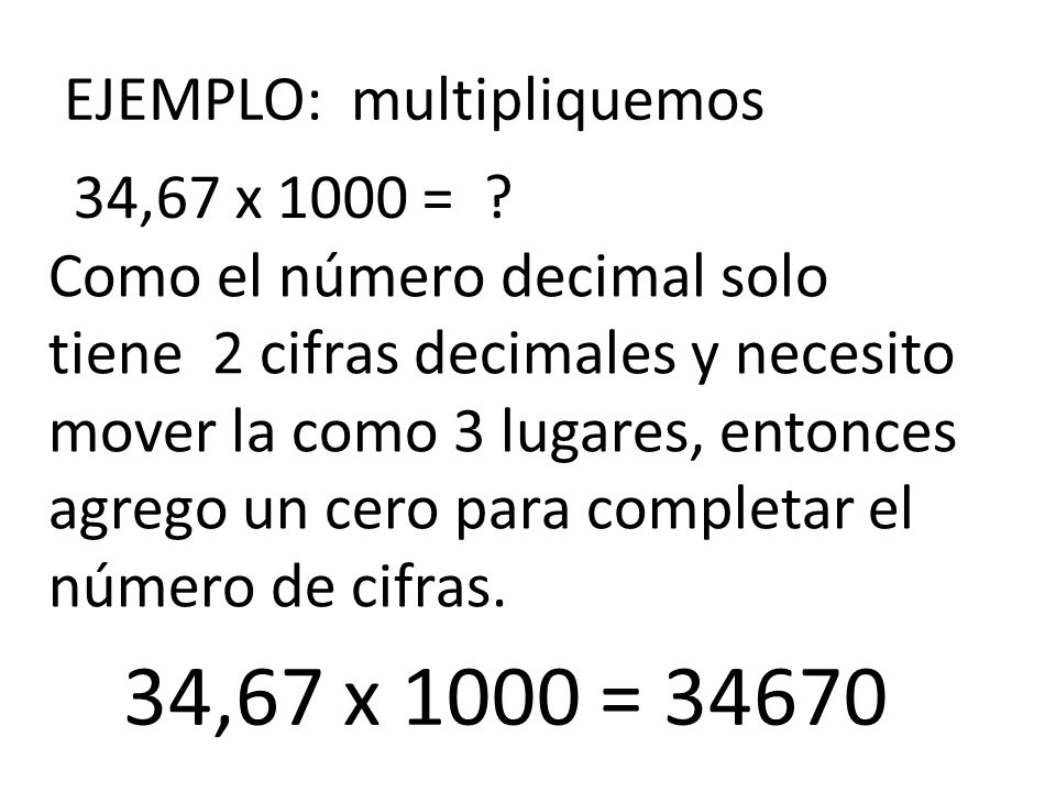 EJEMPLO: multipliquemos 34,67 x 1000 = ? Como el número decimal solo tiene 2 cifras decimales y necesito mover la como 3 lugares, entonces agrego un c