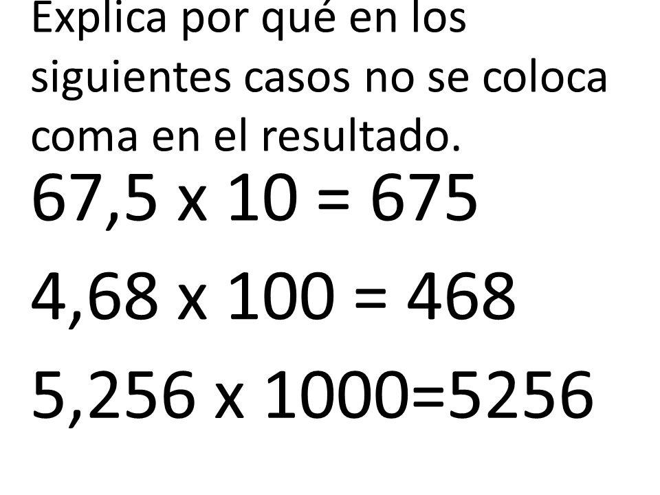 Explica por qué en los siguientes casos no se coloca coma en el resultado. 67,5 x 10 = 675 4,68 x 100 = 468 5,256 x 1000=5256