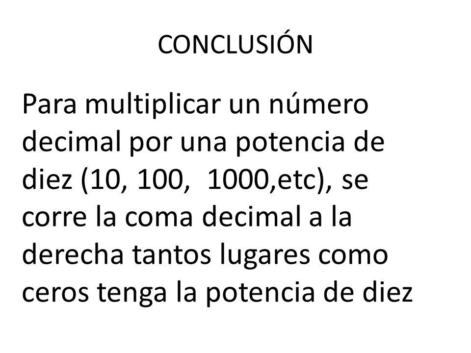 CONCLUSIÓN Para multiplicar un número decimal por una potencia de diez (10, 100, 1000,etc), se corre la coma decimal a la derecha tantos lugares como