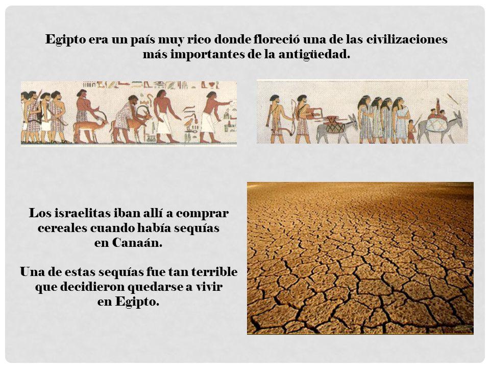 Egipto era un país muy rico donde floreció una de las civilizaciones más importantes de la antigüedad. Los israelitas iban allí a comprar cereales cua