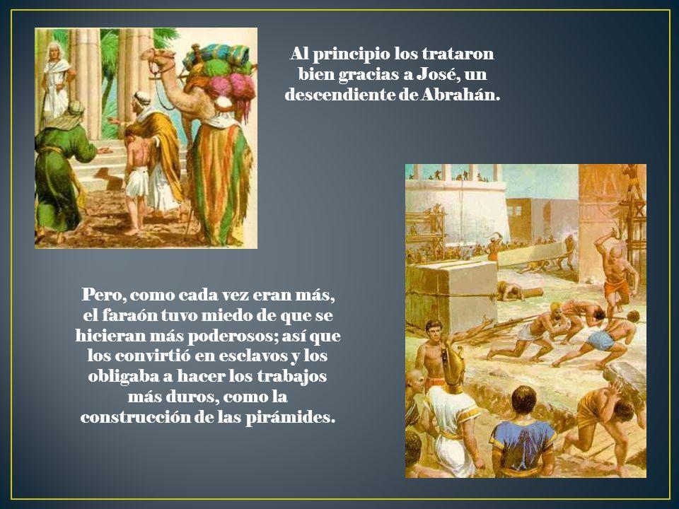 Al principio los trataron bien gracias a José, un descendiente de Abrahán. Pero, como cada vez eran más, el faraón tuvo miedo de que se hicieran más p
