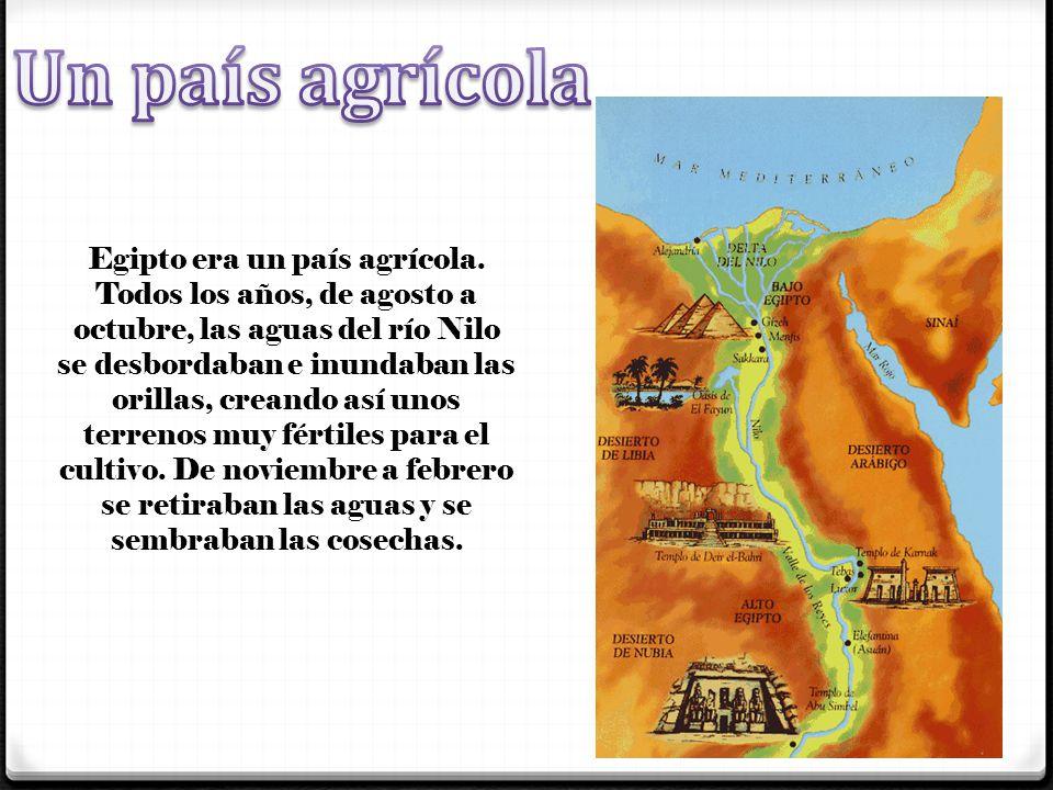 Egipto era un país agrícola. Todos los años, de agosto a octubre, las aguas del río Nilo se desbordaban e inundaban las orillas, creando así unos terr