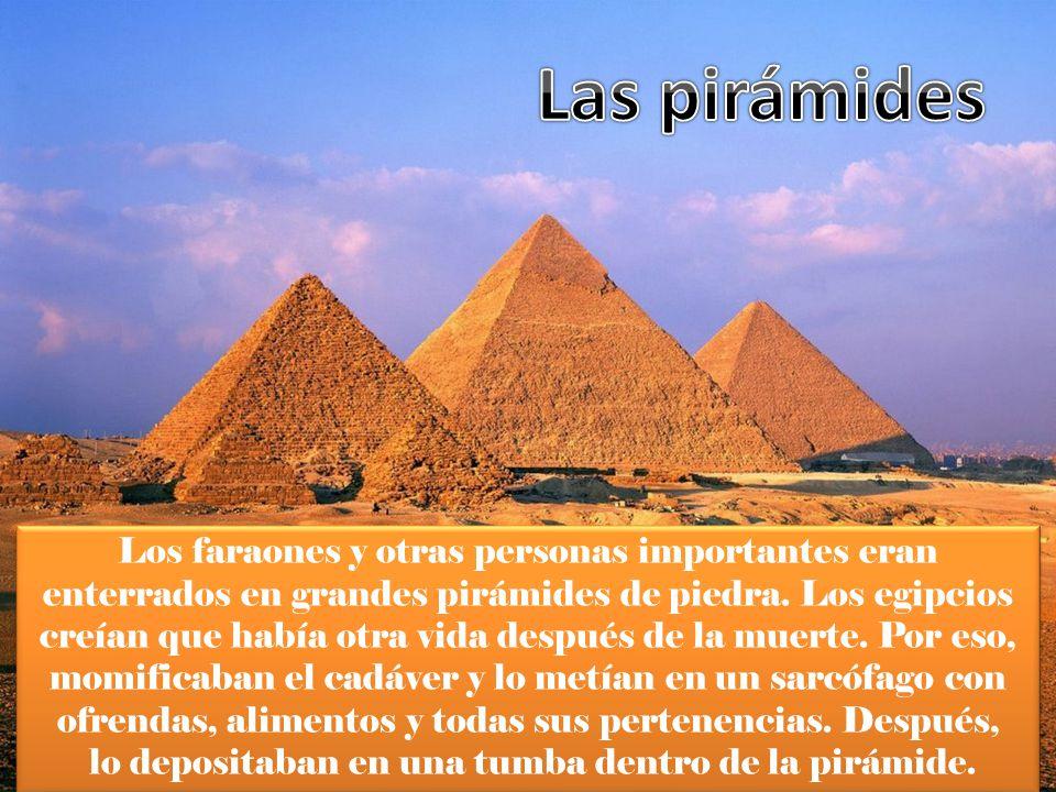 Los faraones y otras personas importantes eran enterrados en grandes pirámides de piedra. Los egipcios creían que había otra vida después de la muerte