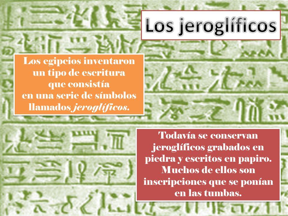Los egipcios inventaron un tipo de escritura que consistía en una serie de símbolos llamados jeroglíficos. Todavía se conservan jeroglíficos grabados