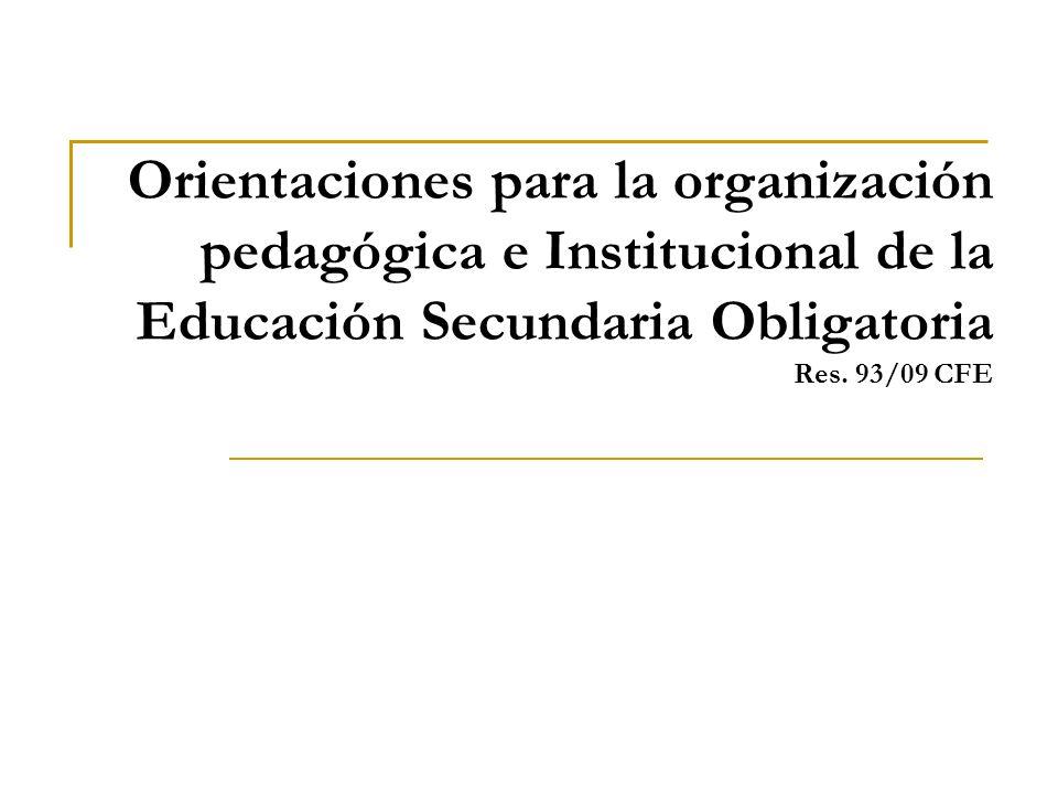 Orientaciones para la organización pedagógica e Institucional de la Educación Secundaria Obligatoria Res. 93/09 CFE