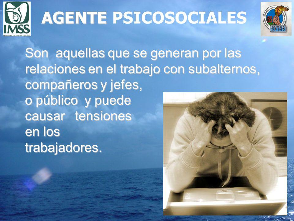 AGENTE AGENTE PSICOSOCIALES Son aquellas que se generan por las relaciones en el trabajo con subalternos, compañeros y jefes, o público y puede causar