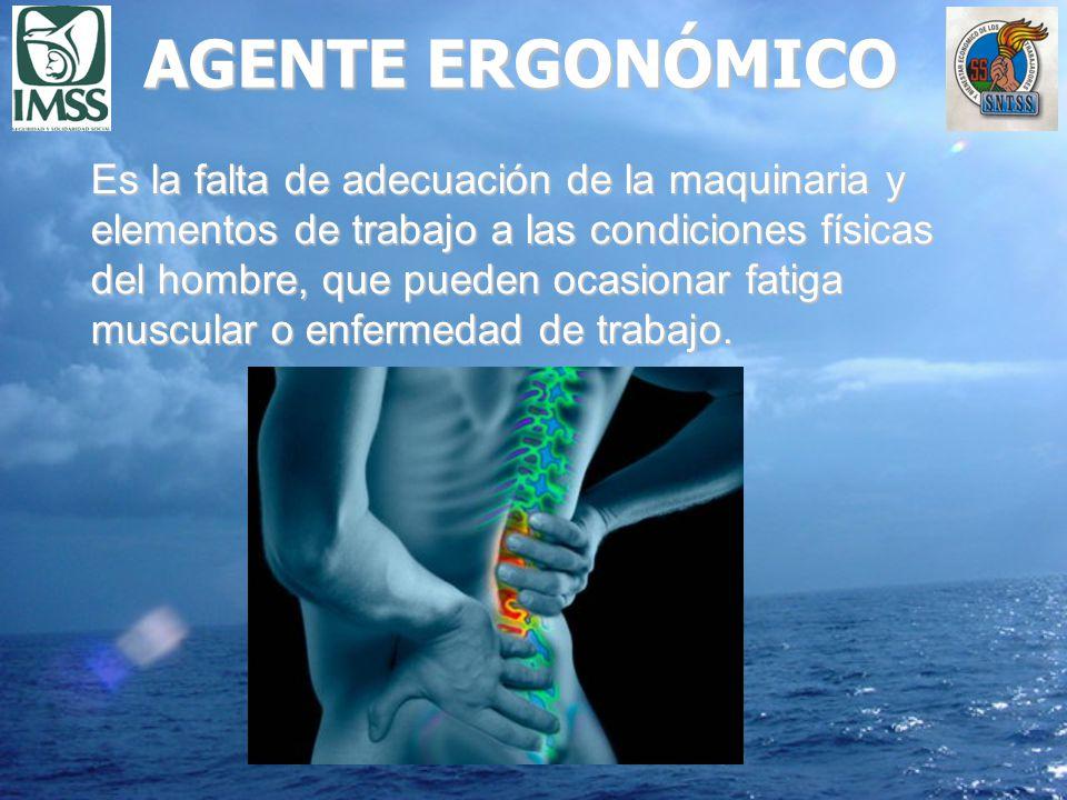 AGENTE ERGONÓMICO Es la falta de adecuación de la maquinaria y elementos de trabajo a las condiciones físicas del hombre, que pueden ocasionar fatiga