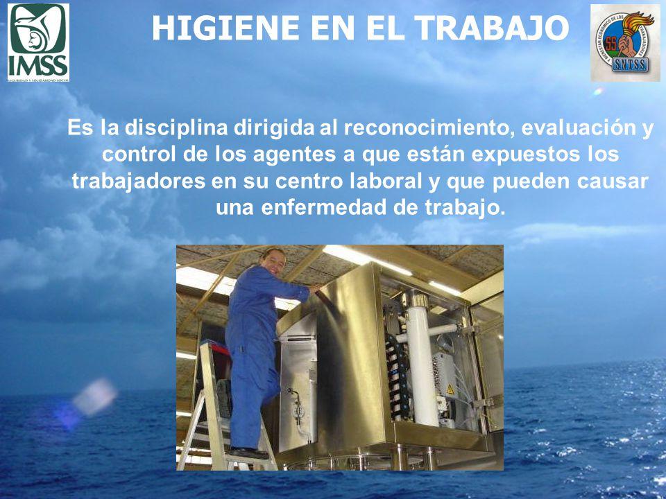 HIGIENE EN EL TRABAJO Es la disciplina dirigida al reconocimiento, evaluación y control de los agentes a que están expuestos los trabajadores en su ce