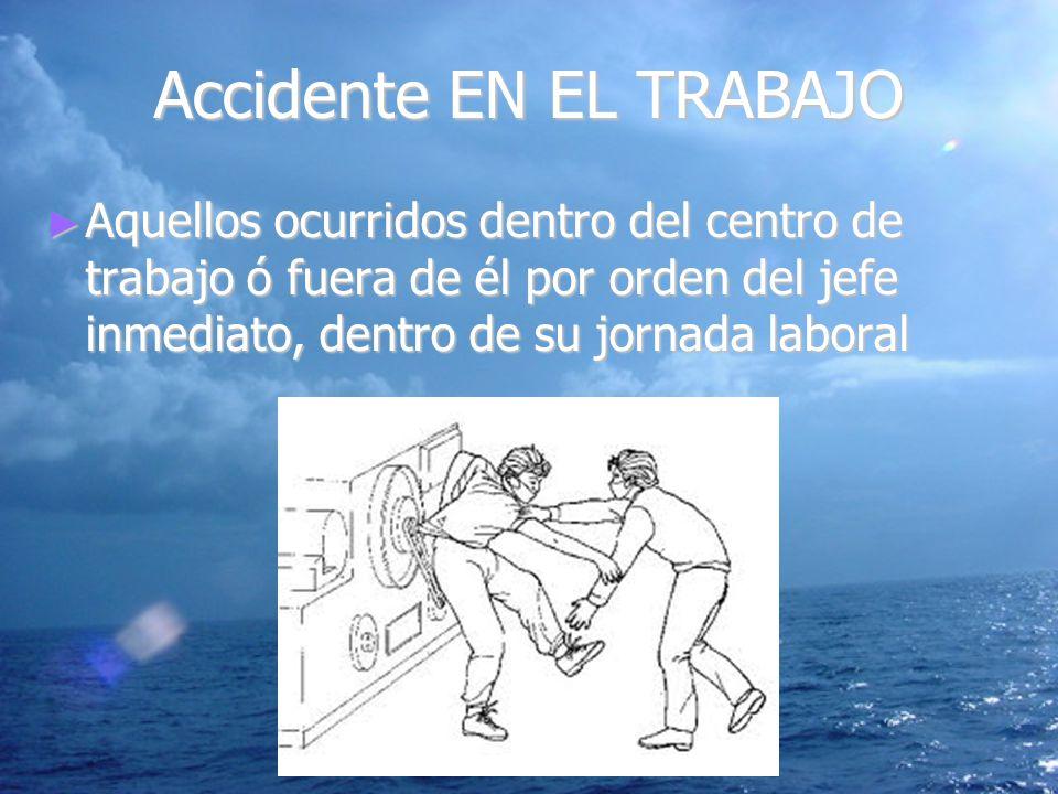 Accidente EN EL TRABAJO Aquellos ocurridos dentro del centro de trabajo ó fuera de él por orden del jefe inmediato, dentro de su jornada laboral Aquel