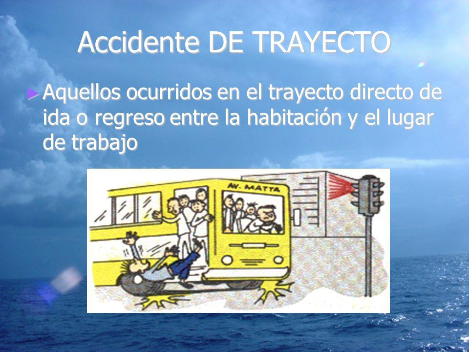 Accidente DE TRAYECTO Aquellos ocurridos en el trayecto directo de ida o regreso entre la habitación y el lugar de trabajo Aquellos ocurridos en el tr