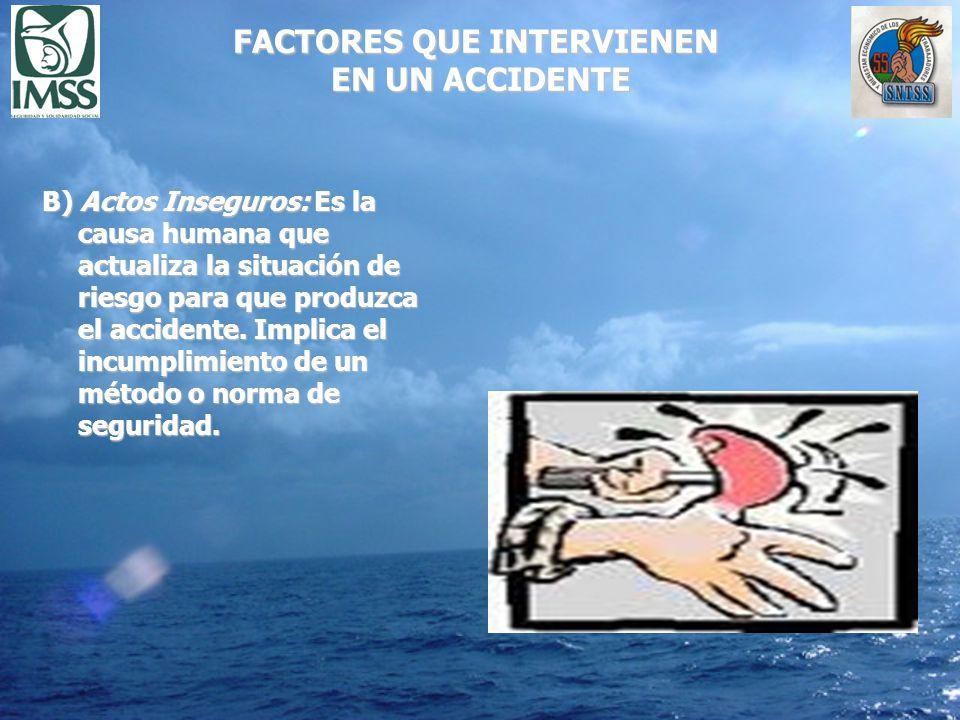 FACTORES QUE INTERVIENEN EN UN ACCIDENTE B) Actos Inseguros: Es la causa humana que actualiza la situación de riesgo para que produzca el accidente. I