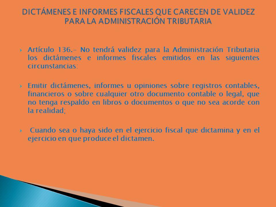 Artículo 136.- No tendrá validez para la Administración Tributaria los dictámenes e informes fiscales emitidos en las siguientes circunstancias: Emiti