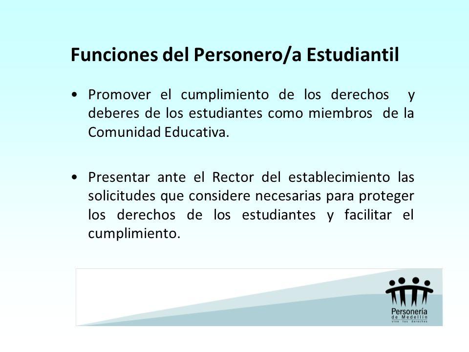 Funciones del Personero/a Estudiantil Promover el cumplimiento de los derechos y deberes de los estudiantes como miembros de la Comunidad Educativa. P