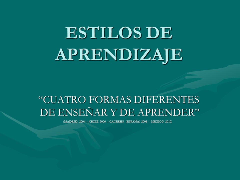 ESTILOS DE APRENDIZAJE CUATRO FORMAS DIFERENTES DE ENSEÑAR Y DE APRENDER (MADRID 2004 – CHILE 2006 – CACERES (ESPAÑA) 2008 - MEXICO 2010)