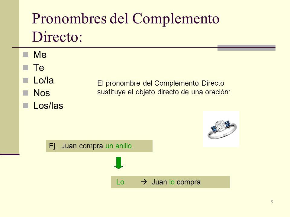 3 Pronombres del Complemento Directo: Me Te Lo/la Nos Los/las El pronombre del Complemento Directo sustituye el objeto directo de una oración: Ej.