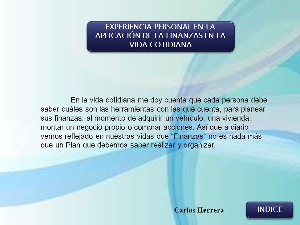 EXPERIENCIA PERSONAL EN LA APLICACIÓN DE LA FINANZAS EN LA VIDA COTIDIANA INDICE Carlos Herrera En la vida cotidiana me doy cuenta que cada persona de