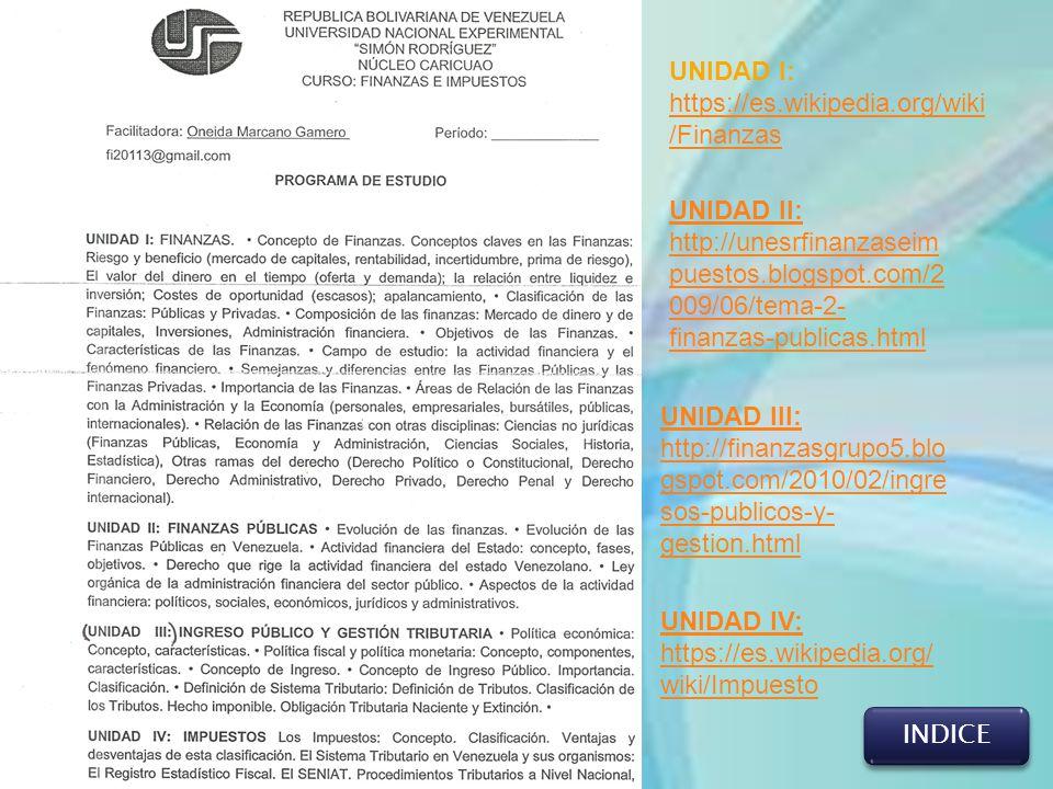 INDICE UNIDAD I: https://es.wikipedia.org/wiki /Finanzas https://es.wikipedia.org/wiki /Finanzas UNIDAD II: http://unesrfinanzaseim puestos.blogspot.c