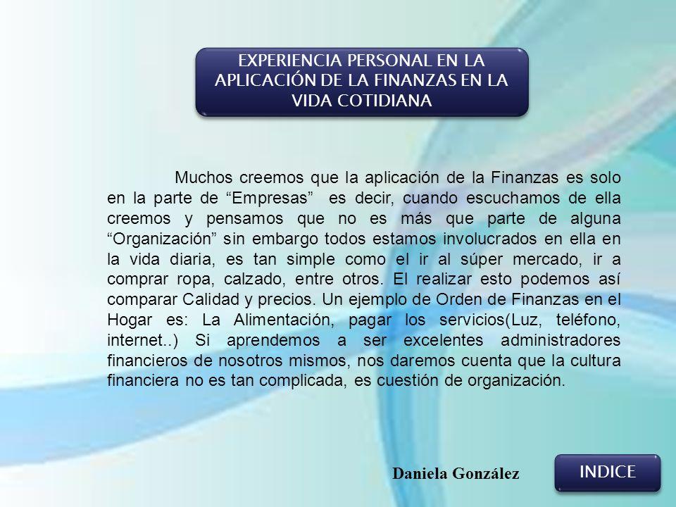 EXPERIENCIA PERSONAL EN LA APLICACIÓN DE LA FINANZAS EN LA VIDA COTIDIANA INDICE Daniela González Muchos creemos que la aplicación de la Finanzas es s