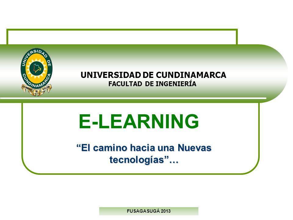 UNIVERSIDAD DE CUNDINAMARCA FACULTAD DE INGENIERÍA FUSAGASUGÁ 2013 E-LEARNING El camino hacia una Nuevas tecnologías…