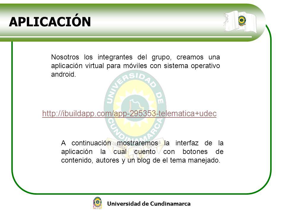 Universidad de Cundinamarca APLICACIÓN http://ibuildapp.com/app-295353-telematica+udec Nosotros los integrantes del grupo, creamos una aplicación virt