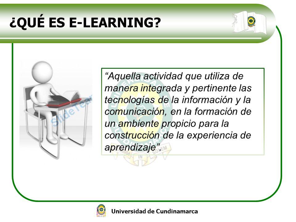 Universidad de Cundinamarca ¿QUÉ ES E-LEARNING? Aquella actividad que utiliza de manera integrada y pertinente las tecnologías de la información y la