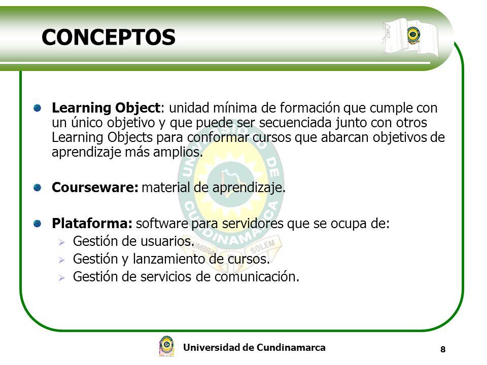 Universidad de Cundinamarca 8 CONCEPTOS Learning Object: unidad mínima de formación que cumple con un único objetivo y que puede ser secuenciada junto