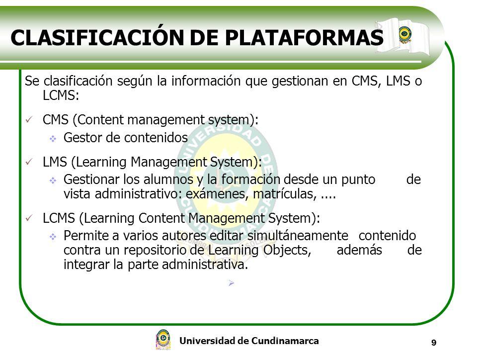 Universidad de Cundinamarca 9 CLASIFICACIÓN DE PLATAFORMAS Se clasificación según la información que gestionan en CMS, LMS o LCMS: CMS (Content manage