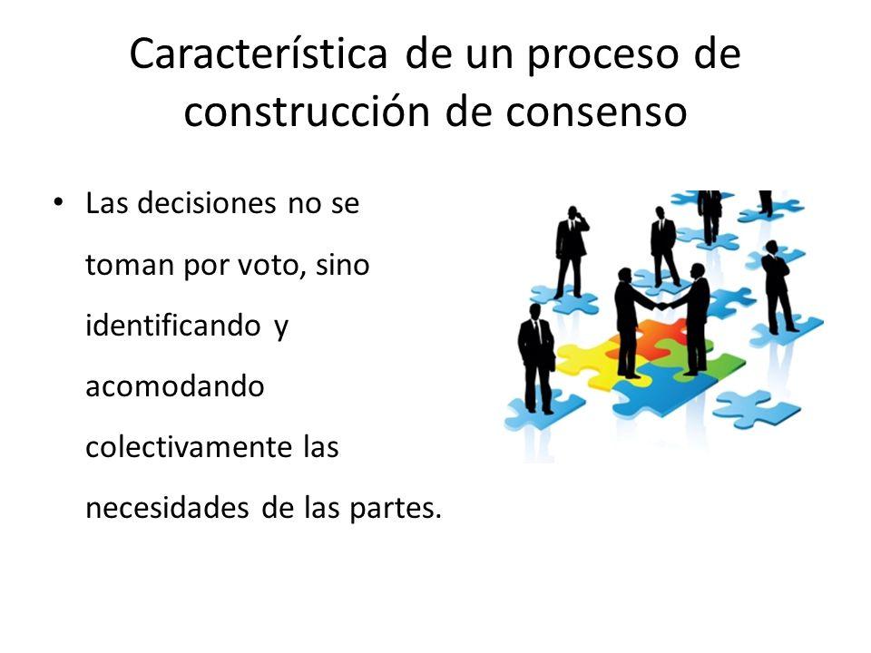 Característica de un proceso de construcción de consenso Las decisiones no se toman por voto, sino identificando y acomodando colectivamente las necesidades de las partes.