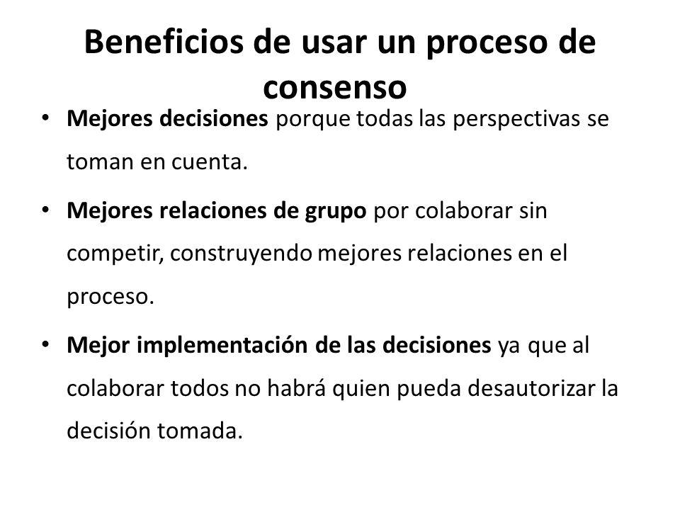 Beneficios de usar un proceso de consenso Mejores decisiones porque todas las perspectivas se toman en cuenta.